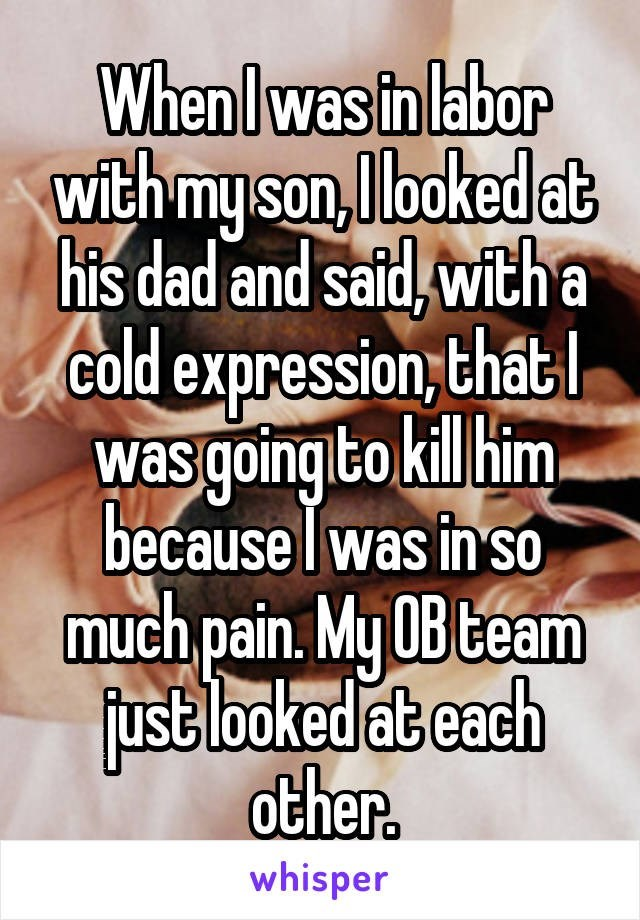 Text - When Iwas in labor with my son, looked at his dad and said, with a Gold expression, thát I was going to kill him. because Iwas in so much pain. My OB team fust looked at each other. whisper