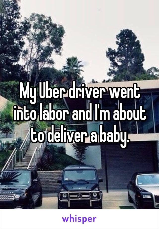 Motor vehicle - My Uber-driver went into lábor and Im about to deliver ababy. whisper
