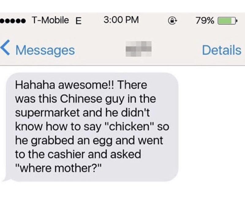 """funny memes - Text - T-Mobile E 3:00 PM 79% K Messages Details Hahaha awesome!! There was this Chinese guy in the supermarket and he didn't know how to say """"chicken"""" so he grabbed an egg and went to the cashier and asked """"where mother?"""""""