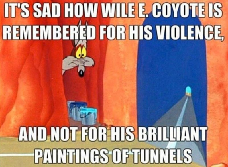 Cartoon - IT'S SAD HOW WILE E. COYOTE IS REMEMBERED FOR HIS VIOLENCE, AND NOT FOR HIS BRILLIANT PAINTINGS OF TUNNELS