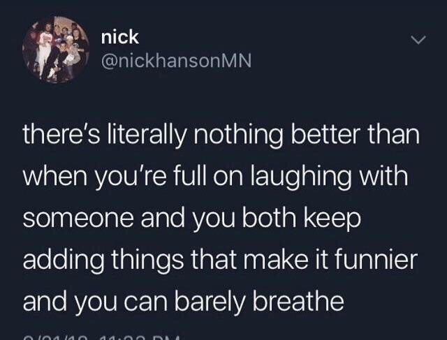 Text - nick @nickhansonMN there's literally nothing better than when you're full on laughing with someone and you both keep adding things that make it funnier and you can barely breathe
