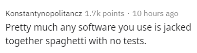 Text - Konstantynopolitancz 1.7k points 10 hours ago Pretty much any software you use is jacked together spaghetti with no tests.