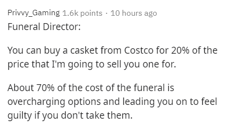 Text - Privvy_Gaming 1.6k points · 10 hours ago Funeral Director: You can buy a casket from Costco for 20% of the price that I'm going to sell you one for. About 70% of the cost of the funeral is overcharging options and leading you on to feel guilty if you don't take them.