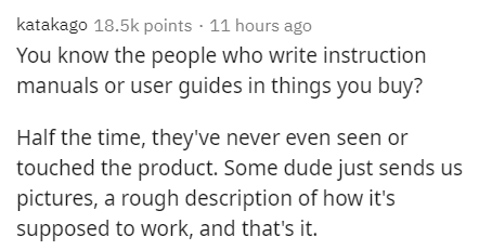 Text - katakago 18.5k points · 11 hours ago You know the people who write instruction manuals or user guides in things you buy? Half the time, they've never even seen or touched the product. Some dude just sends us pictures, a rough description of how it's supposed to work, and that's it.