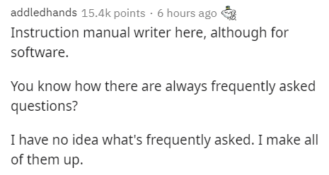 Text - addledhands 15.4k points · 6 hours ago Instruction manual writer here, although for software. You know how there are always frequently asked questions? I have no idea what's frequently asked. I make all of them up.