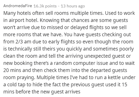 Text - AndromedaFire 16.3k points · 13 hours ago Many hotels often sell rooms multiple times. Used to work in airport hotel. Knowing that chances are some guests won't arrive due to missed or delayed flights so we sell more rooms that we have. You have guests checking out from 2/3 am due to early flights so even though the room is technically still theirs you quickly and sometimes poorly clean the room and tell the arriving unexpected guest or new booking there's a random computer issue and to w