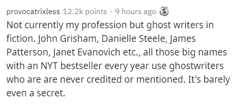 Text - provocatrixless 12.2k points · 9 hours ago 3 Not currently my profession but ghost writers in fiction. John Grisham, Danielle Steele, James Patterson, Janet Evanovich etc., all those big names with an NYT bestseller every year use ghostwriters who are are never credited or mentioned. It's barely even a secret.