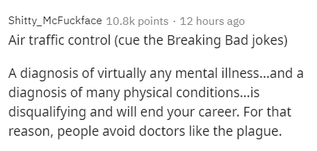 Text - Shitty_McFuckface 10.8k points · 12 hours ago Air traffic control (cue the Breaking Bad jokes) A diagnosis of virtually any mental illnes...and a diagnosis of many physical conditions...is disqualifying and will end your career. For that reason, people avoid doctors like the plague.