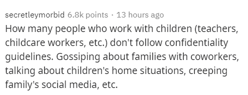 Text - secretleymorbid 6.8k points · 13 hours ago How many people who work with children (teachers, childcare workers, etc.) don't follow confidentiality guidelines. Gossiping about families with coworkers, talking about children's home situations, creeping family's social media, etc.