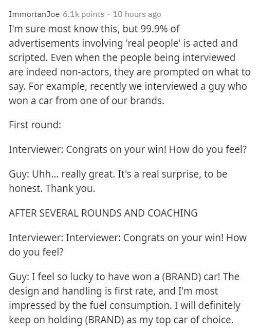 Text - ImmortanJoe 6.1k points · 10 hours ago I'm sure most know this, but 99.9% of advertisements involving 'real people' is acted and scripted. Even when the people being interviewed are indeed non-actors, they are prompted on what to say. For example, recently we interviewed a guy who won a car from one of our brands. First round: Interviewer: Congrats on your win! How do you feel? Guy: Uh... really great. It's a real surprise, to be honest. Thank you. AFTER SEVERAL ROUNDS AND COACHING Interv