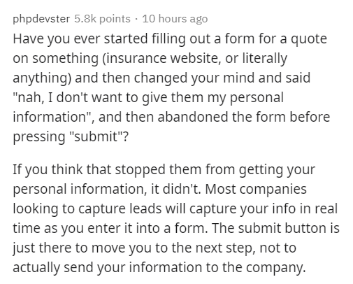 """Text - phpdevster 5.8k points · 10 hours ago Have you ever started filling out a form for a quote on something (insurance website, or literally anything) and then changed your mind and said """"nah, I don't want to give them my personal information"""", and then abandoned the form before pressing """"submit""""? If you think that stopped them from getting your personal information, it didn't. Most companies looking to capture leads will capture your info in real time as you enter it into a form. The submit"""