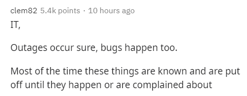 Text - clem82 5.4k points · 10 hours ago IT, Outages occur sure, bugs happen too. Most of the time these things are known and are put off until they happen or are complained about