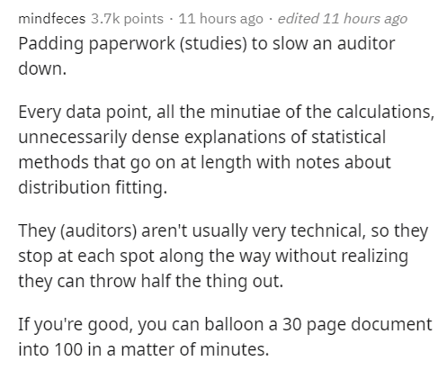 Text - mindfeces 3.7k points · 11 hours ago · edited 11 hours ago Padding paperwork (studies) to slow an auditor down. Every data point, all the minutiae of the calculations, unnecessarily dense explanations of statistical methods that go on at length with notes about distribution fitting. They (auditors) aren't usually very technical, so they stop at each spot along the way without realizing they can throw half the thing out. If you're good, you can balloon a 30 page document into 100 in a matt