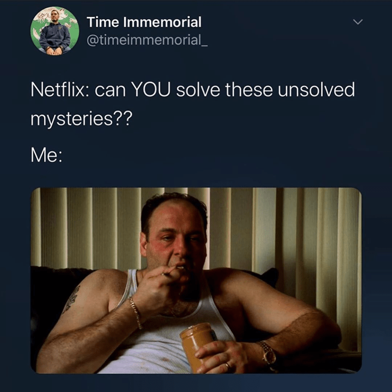 Funny tweet about Netflix, unsolved mysteries, tony soprano, james gandolfini, rey rivera | Time Immemorial @timeimmemorial_ Netflix: can YOU solve these unsolved mysteries?? eating peanut butter from the jar