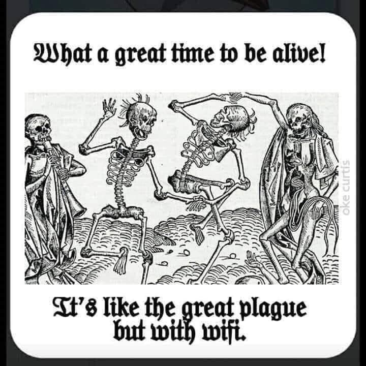 Cartoon - What a great time to be alive! IT's like the great plague but with wift. oke curtis