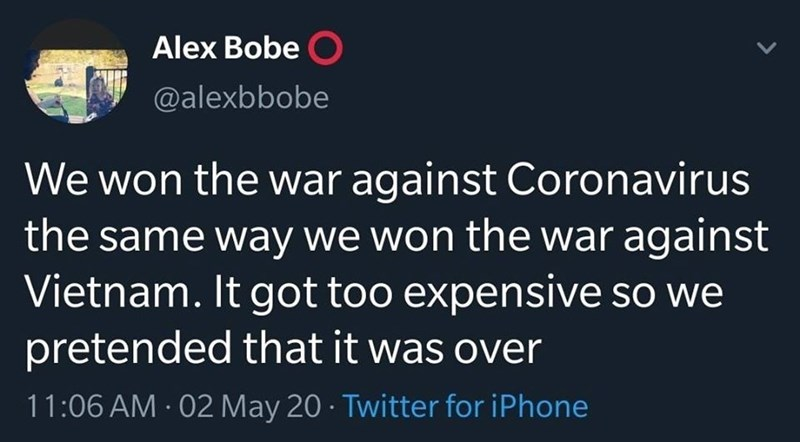 Text - Alex Bobe O @alexbbobe We won the war against Coronavirus the same way we won the war against Vietnam. It got too expensive so we pretended that it was over 11:06 AM 02 May 20 · Twitter for iPhone