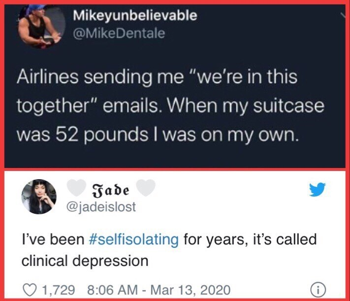 """Text - Mikeyunbelievable @MikeDentale Airlines sending me """"we're in this together"""" emails. When my suitcase was 52 pounds I was on my own. Jade @jadeislost I've been #selfisolating for years, it's called clinical depression O 1,729 8:06 AM - Mar 13, 2020"""