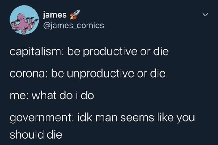 Text - james @james_comics capitalism: be productive or die corona: be unproductive or die me: what doi do government: idk man seems like you should die >