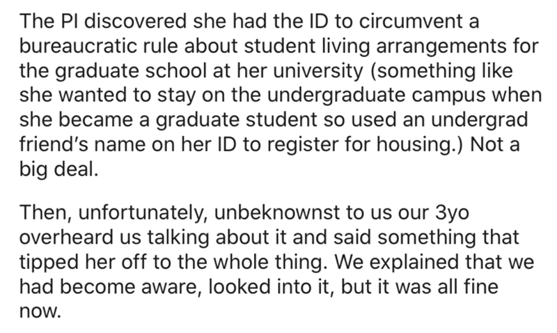 Text - The Pl discovered she had the ID to circumvent a bureaucratic rule about student living arrangements for the graduate school at her university (something like she wanted to stay on the undergraduate campus when she became a graduate student so used an undergrad friend's name on her ID to register for housing.) Not a big deal. Then, unfortunately, unbeknownst to us our 3yo overheard us talking about it and said something that tipped her off to the whole thing. We explained that we had beco