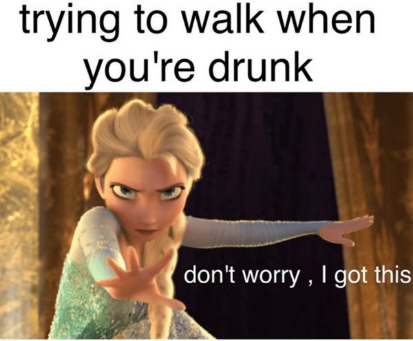 funny memes - Text - trying to walk when you're drunk don't worry , I got this
