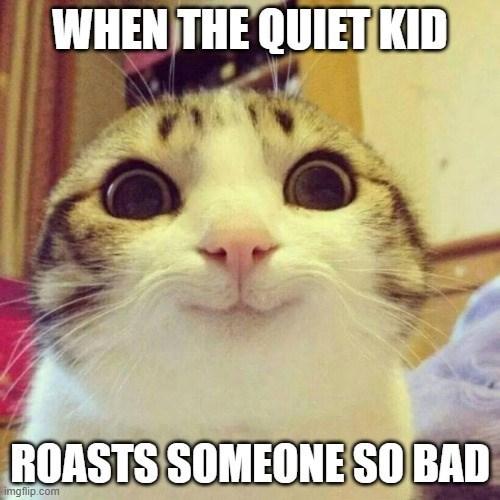 Cat - WHEN THE QUIET KID ROASTS SOMEONE SO BAD imgflip.com