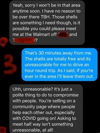 Text - Yeah, sorry I won't be in that area anytime soon. I have no reason to be over there TBH. Those shells are something I need though, is it possible you could please meet me at the Walmart off - and ?? That's 30 minutes away from me. The shells are totally free and its 3 unreasonable for me to drive an hour round trip. As I said, if you're ever in the area l'Il leave them out. Uhh, unreasonable? It's just a polite thing to do to compromise with people. You're selling on a community page wher