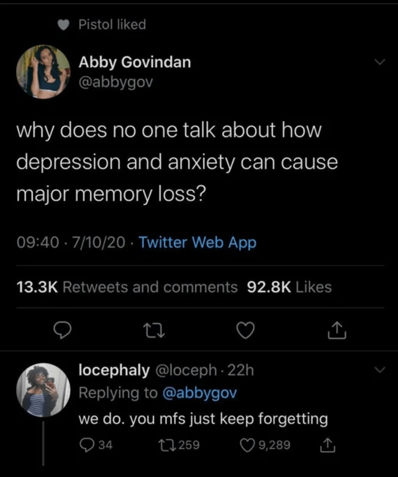 Text - Pistol liked Abby Govindan @abbygov why does no one talk about how depression and anxiety can cause major memory loss? 09:40 · 7/10/20 · Twitter Web App 13.3K Retweets and comments 92.8K Likes locephaly @loceph - 22h Replying to @abbygov we do. you mfs just keep forgetting Q 34 27259 ♡ 9,289