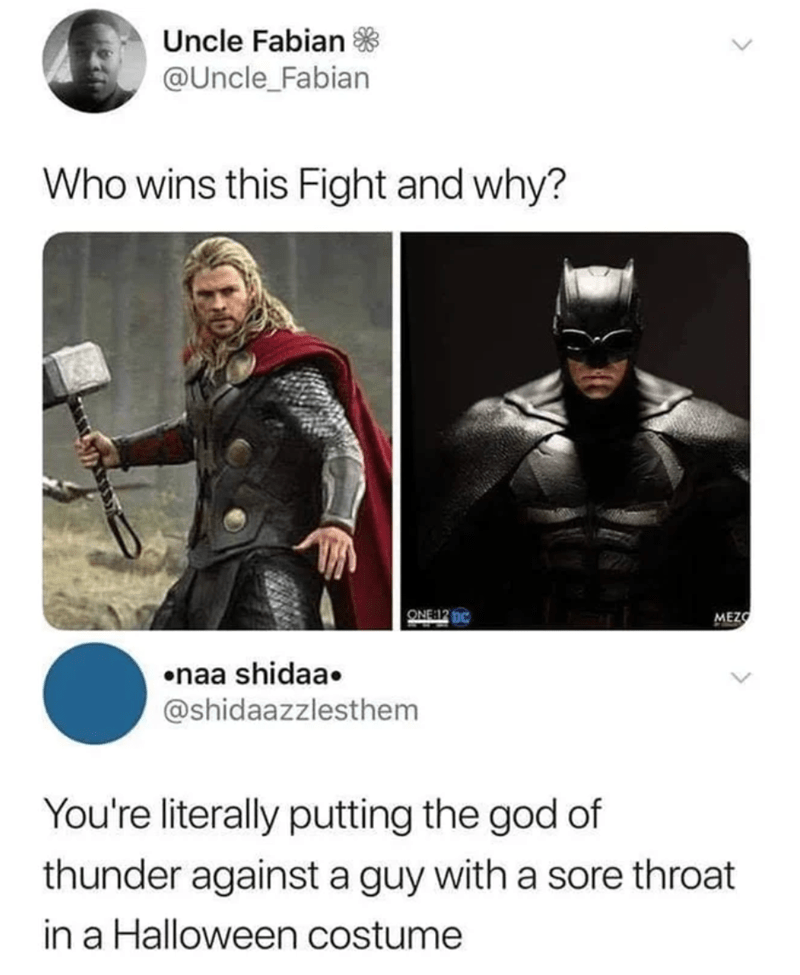 Fictional character - Uncle Fabian * @Uncle_Fabian Who wins this Fight and why? ONE:12 DC MEZO •naa shidaa. @shidaazzlesthem You're literally putting the god of thunder against a guy with a sore throat in a Halloween costume