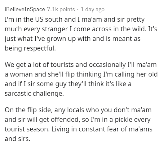 Text - iBelieveInSpace 7.1k points · 1 day ago I'm in the US south and I ma'am and sir pretty much every stranger I come across in the wild. It's just what I've grown up with and is meant as being respectful. We get a lot of tourists and occasionally I'll ma'am a woman and she'll flip thinking I'm calling her old and if I sir some guy they'll think it's like a sarcastic challenge. On the flip side, any locals who you don't ma'am and sir will get offended, so I'm in a pickle every tourist season.