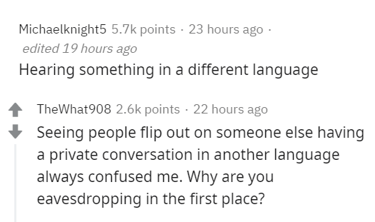 Text - Michaelknight5 5.7k points · 23 hours ago · edited 19 hours ago Hearing something in a different language TheWhat908 2.6k points · 22 hours ago Seeing people flip out on someone else having a private conversation in another language always confused me. Why are you eavesdropping in the first place?