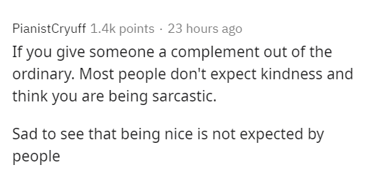 Text - PianistCryuff 1.4k points · 23 hours ago If you give someone a complement out of the ordinary. Most people don't expect kindness and think you are being sarcastic. Sad to see that being nice is not expected by рeople