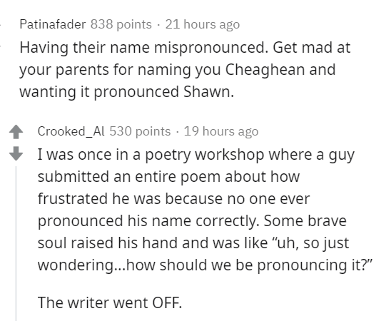 """Text - Patinafader 838 points · 21 hours ago Having their name mispronounced. Get mad at your parents for naming you Cheaghean and wanting it pronounced Shawn. Crooked_Al 530 points · 19 hours ago I was once in a poetry workshop where a guy submitted an entire poem about how frustrated he was because no one ever pronounced his name correctly. Some brave soul raised his hand and was like """"uh, so just wondering...how should we be pronouncing it?"""" The writer went OFF."""