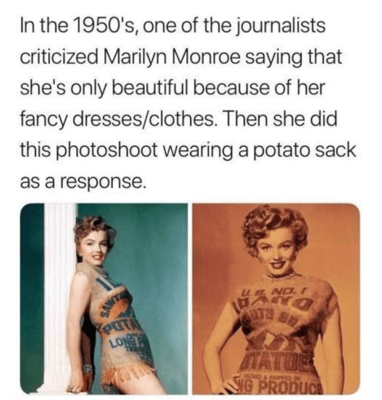 Text - In the 1950's, one of the journalists criticized Marilyn Monroe saying that she's only beautiful because of her fancy dresses/clothes. Then she did this photoshoot wearing a potato sack as a response. NO. I SANT ONOT ITATOE NG PRODUCE mOED & SPPED