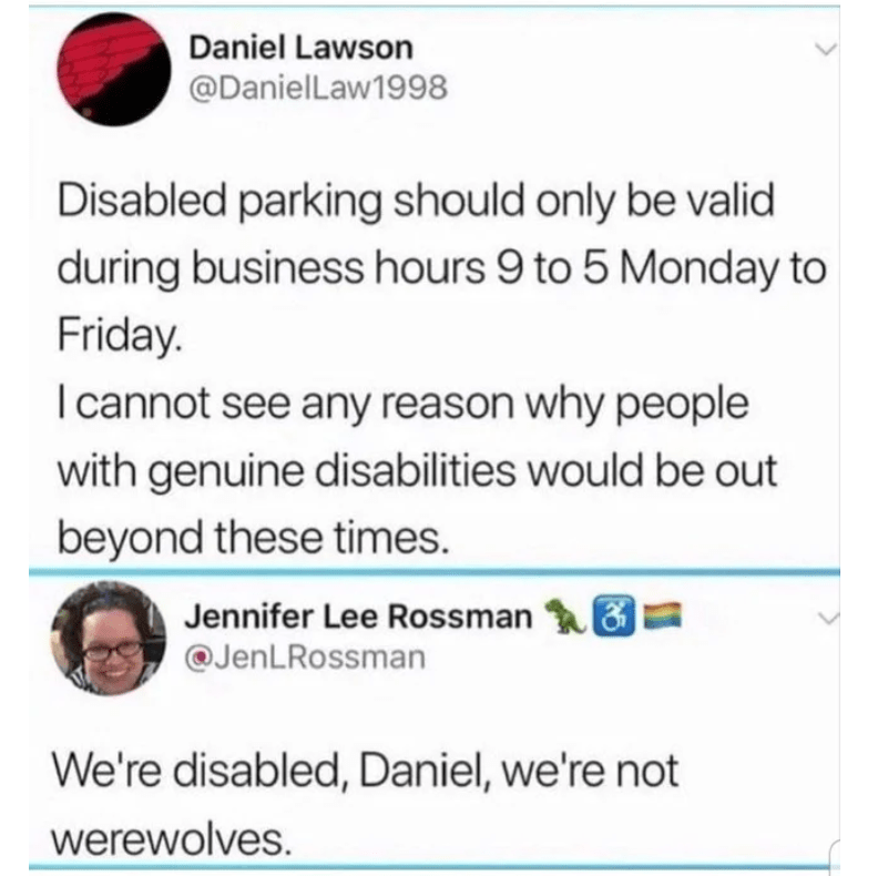 Text - Daniel Lawson @DanielLaw1998 Disabled parking should only be valid during business hours 9 to 5 Monday to Friday. I cannot see any reason why people with genuine disabilities would be out beyond these times. Jennifer Lee Rossman @JenLRossman We're disabled, Daniel, we're not werewolves.