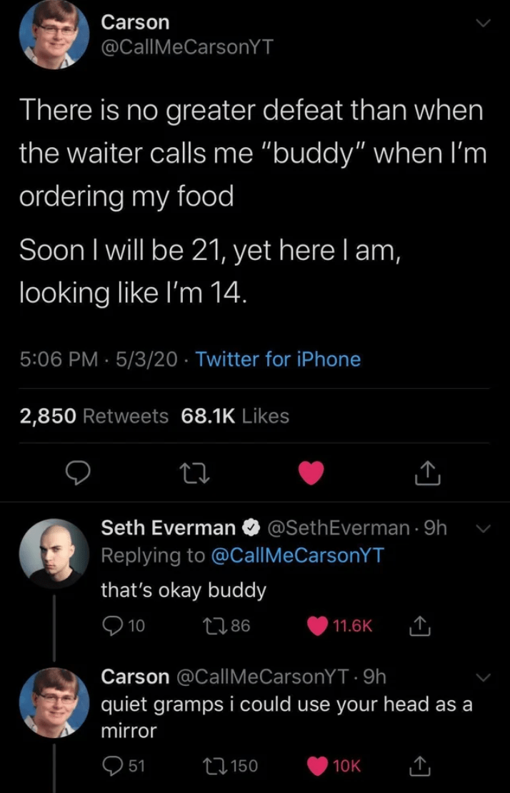 """Text - Carson @CallMeCarsonYT There is no greater defeat than when the waiter calls me """"buddy"""" when l'm ordering my food Soon I will be 21, yet here l am, looking like l'm 14. 5:06 PM · 5/3/20 · Twitter for iPhone 2,850 Retweets 68.1K Likes Seth Everman @SethEverman · 9h Replying to @CallMeCarsonYT that's okay buddy Q 10 2786 11.6K Carson @CallMeCarsonYT · 9h quiet gramps i could use your head as a mirror 27150 10K"""