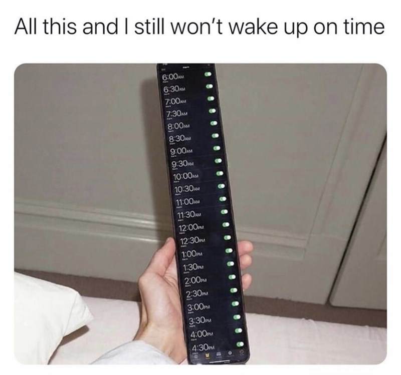 "Funny meme that reads, ""All this and I still won't wake up on time"" above a photo of a smart phone with a ton of alarms set"