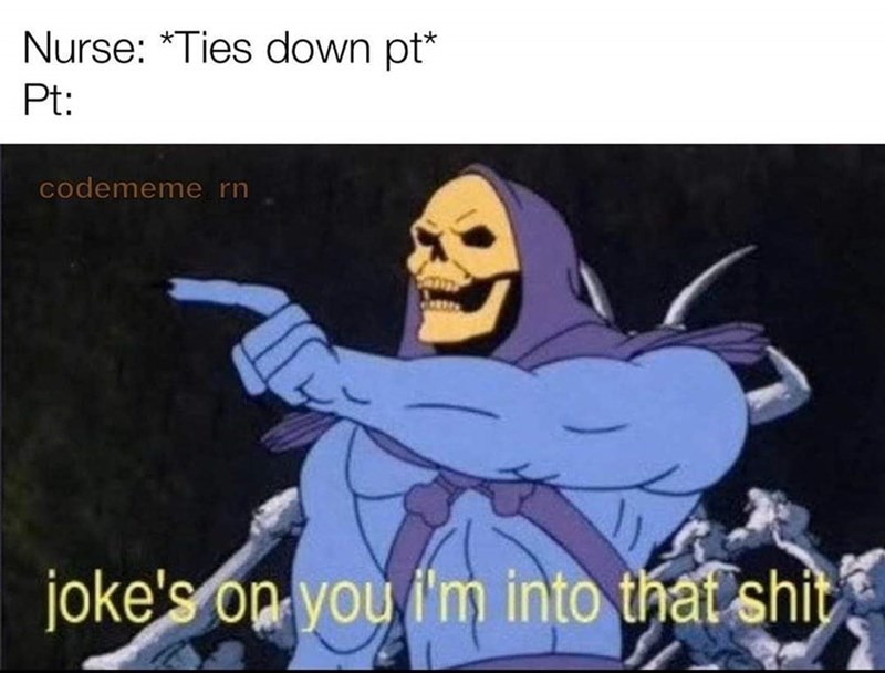 Cartoon - Nurse: *Ties down pt* Pt: codememe rn joke's on you i'm into that shit