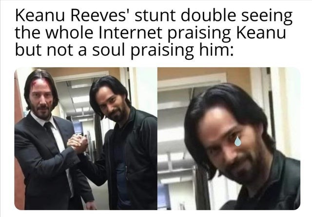 Facial expression - Keanu Reeves' stunt double seeing the whole Internet praising Keanu but not a soul praising him: