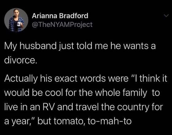 """Text - Arianna Bradford @TheNYAMProject My husband just told me he wants a divorce. Actually his exact words were """"I think it would be cool for the whole family to live in an RV and travel the country for a year,"""" but tomato, to-mah-to"""