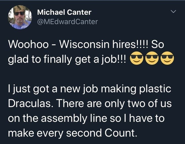 Text - Michael Canter @MEdwardCanter Woohoo - Wisconsin hires!!!! So glad to finally get a job!!! OO I just got a new job making plastic Draculas. There are only two of us on the assembly line so I have to make every second Count.
