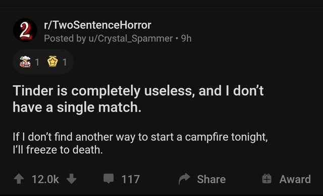 Text - r/TwoSentenceHorror 2 Posted by u/Crystal_Spammer 9h 1 9 1 Tinder is completely useless, and I don't have a single match. If I don't find another way to start a campfire tonight, I'll freeze to death. 1 12.0k 117 Share Award