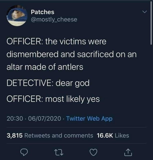 Text - Patches @mostly_cheese OFFICER: the victims were dismembered and sacrificed on an altar made of antlers DETECTIVE: dear god OFFICER: most likely yes 20:30 · 06/07/2020 Twitter Web App 3,815 Retweets and comments 16.6K Likes