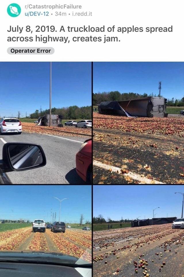 Asphalt - r/CatastrophicFailure u/DEV-12 · 34m i.redd.it July 8, 2019. A truckload of apples spread across highway, creates jam. Operator Error