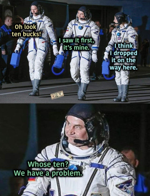 Astronaut - oh look ten bucks! I saw it first, it's mine. O think dropped it on the way here. Whose ten? We have a problem.