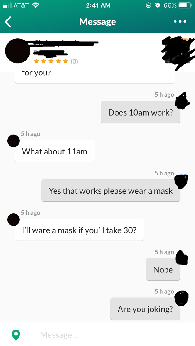 Text - 2:41 AM 66% ll AT&T •.. Message (3) Tor you? 5 h ago Does 10am work? 5h ago What about 11am 5h ago Yes that works please wear a mask 5h ago I'll ware a mask if you'll take 30? 5 h ago Nope 5h ago Are you joking? Message.