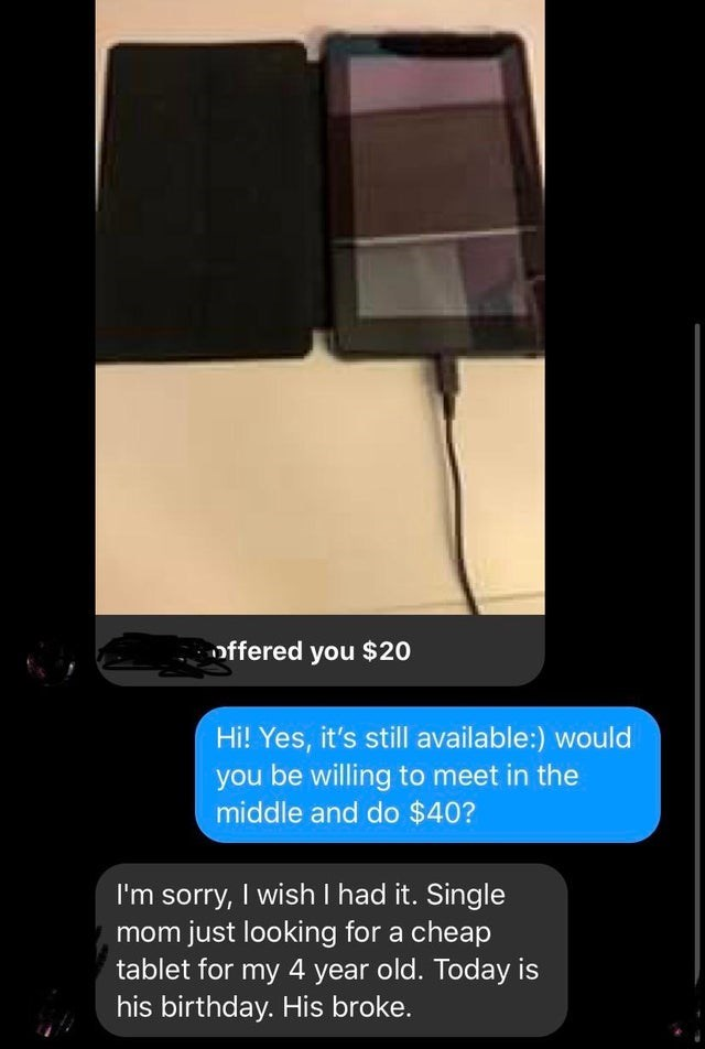 Product - offered you $20 Hi! Yes, it's still available:) would you be willing to meet in the middle and do $40? I'm sorry, I wish I had it. Single mom just looking for a cheap tablet for my 4 year old. Today is his birthday. His broke.