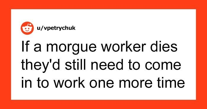 Text - Text - O u/vpetrychuk If a morgue worker dies they'd still need to come in to work one more time