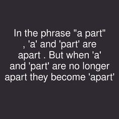 "Text - Text - In the phrase ""a part"" , 'a' and 'part' are apart . But when 'a' and 'part' are no longer apart they become 'apart'"
