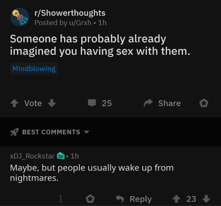 Text - Text - r/Showerthoughts Posted by u/Grxh • 1h Someone has probably already imagined you having sex with them. Mindblowing Vote 25 Share BEST COMMENTS xDJ_Rockstar a• 1h Maybe, but people usually wake up from nightmares. A Reply 1 23