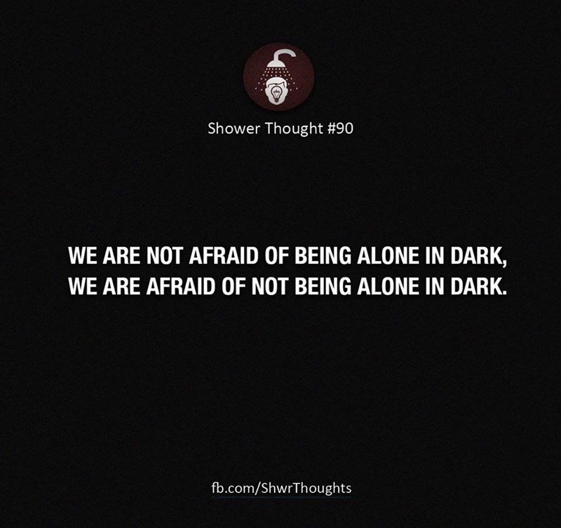 Text - Text - Shower Thought #90 WE ARE NOT AFRAID OF BEING ALONE IN DARK, WE ARE AFRAID OF NOT BEING ALONE IN DARK. fb.com/ShwrThoughts